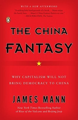 The China Fantasy: Why Capitalism Will Not Bring Democracy to China  by  James Mann