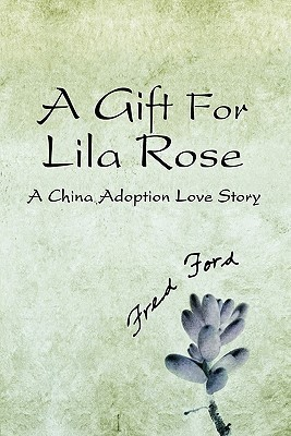 A Gift for Lila Rose: A China Adoption Love Story  by  Fred Ford