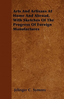 Arts and Artisans at Home and Abroad, with Sketches of the Progress of Foreign Manufactures  by  Jelinger C. Symons