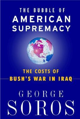 The Bubble Of American Supremacy: The Costs Of Bushs War In Iraq George Soros
