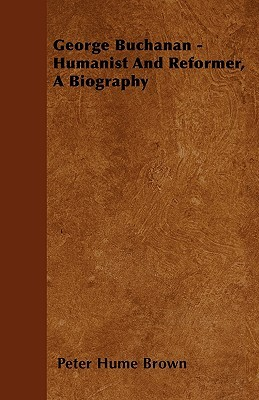 George Buchanan - Humanist and Reformer, a Biography Peter Hume Brown