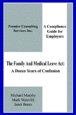 The Family & Medical Leave Act: A Dozen Years of Confusion: A Compliance Guide for Employers  by  Janet Braun