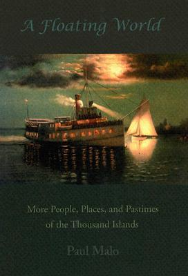 A Floating World: More People, Places, and Pastimes of the Thousand Islands  by  Paul Malo