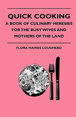 Quick Cooking - A Book of Culinary Heresies for the Busy Wives and Mothers of the Land  by  Flora Haines Loughead