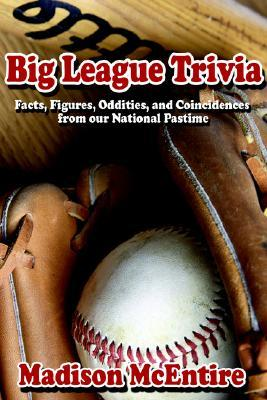 Big League Trivia: Facts, Figures, Oddities, And Coincidences From Our National Pastime Madison McEntire