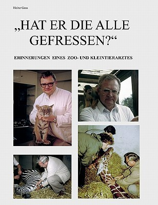 Hat er die alle gefressen?: Erinnerungen eines Zoo- und Kleintierarztes Heinz Gass