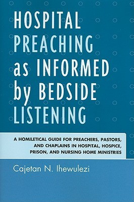 Hospital Preaching as Informed Bedside Listening: A Homiletical Guide for Preachers, Pastors, and Chaplains in Hospital, Hospice, Prison, and Nursing Home Ministries by Cajetan Ngozika Ihewulezi