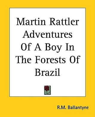 Martin Rattler Adventures of a Boy in the Forests of Brazil  by  R.M. Ballantyne