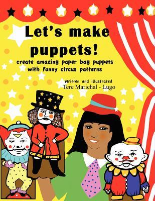 Lets Make Puppets!: Create Amazing Bag Puppets with Funny Patterns Tere Marichal-Lugo