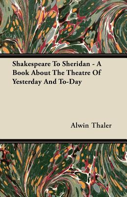 Shakespeare to Sheridan - A Book about the Theatre of Yesterday and To-Day  by  Alwin Thaler
