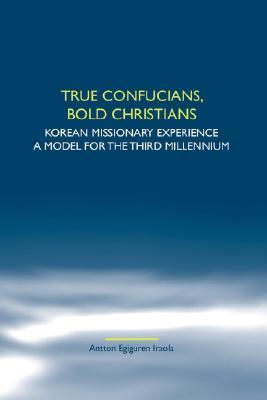 True Confucians, Bold Christians: Korean Missionary Experience. A Model For The Third Millennium. Antton, Egiguren Iraola