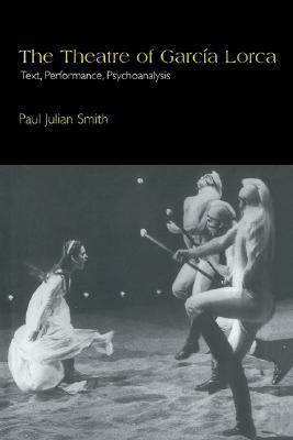 The Theatre of Garcia Lorca: Text, Performance, Psychoanalysis Paul Julian Smith