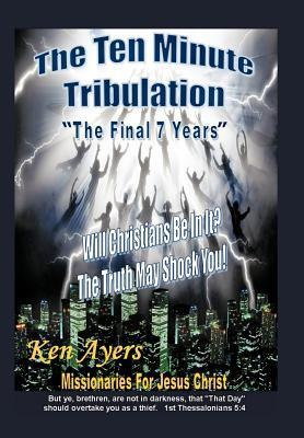 The Ten Minute Tribulation: The Final 7 Years Ken Ayers