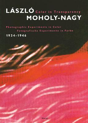 Laszlo Moholy-nagy Color in Transparency: Photographic Experiments in Color, 1934-1946/ Fotografisch Experimente in Farbe, 1934-1946  by  László Moholy-Nagy