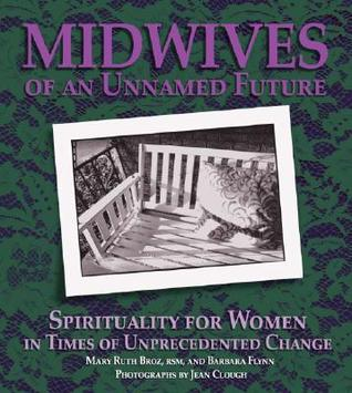 Midwives of an Unnamed Future: Spirituality for Women in Times of Unprecedented Change  by  Mary Ruth Broz
