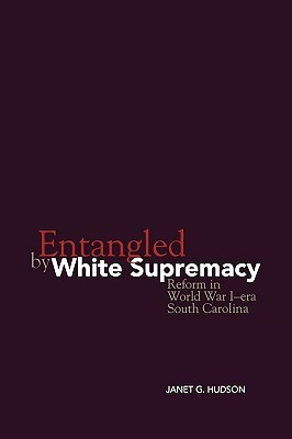 Entangled  by  White Supremacy: Reform in World War I-Era South Carolina by Janet G. Hudson