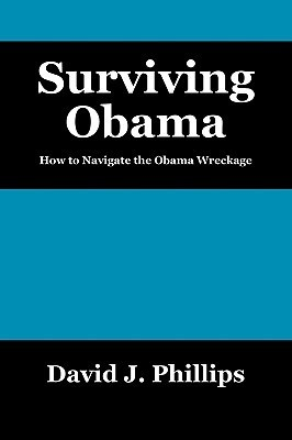 Surviving Obama: How to Navigate the Obama Wreckage David J. Phillips