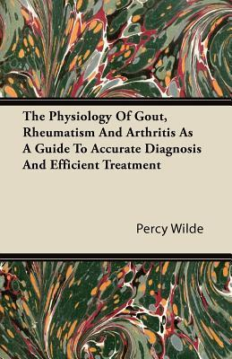 The Physiology of Gout, Rheumatism and Arthritis as a Guide to Accurate Diagnosis and Efficient Treatment  by  Percy Wilde