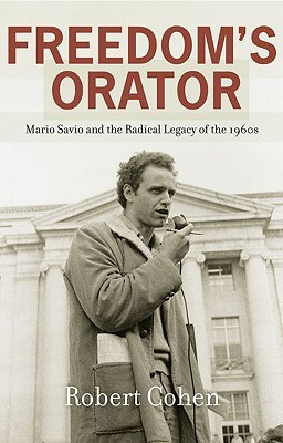 Freedoms Orator: Mario Savio and the Radical Legacy of the 1960s  by  Robert    Cohen