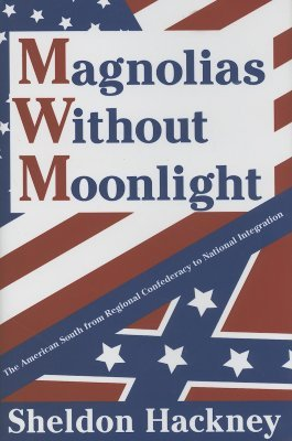 Magnolias Without Moonlight: The American South from Regional Confederacy to National Integration Sheldon Hackney