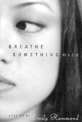 Breathe Something Nice: Stories  by  Emily Hammond