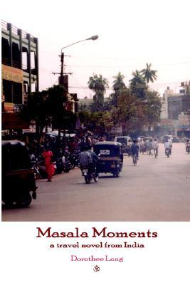 Masala Moments - A Travel Novel from India  by  Dorothee Lang
