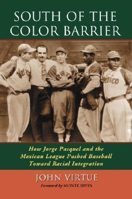 South of the Color Barrier: How Jorge Pasquel and the Mexican League Pushed Baseball Toward Racial Integration  by  John Virtue