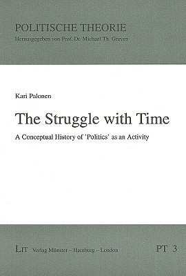 A Struggle With Time: A Conceptual History Of Politics As An Activity (Political Theory) (Volume 3) Kari Palonen