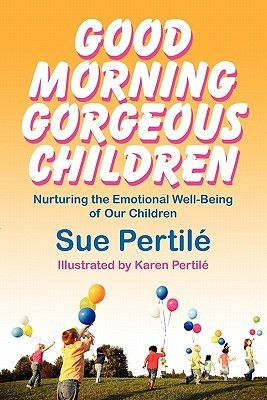 Good Morning Gorgeous Children: Nurturing the Emotional Well-Being of Our Children Sue Pertile
