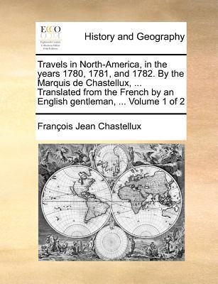 Travels in North-America, in the Years 1780, 1781, and 1782. the Marquis de Chastellux, ... Translated from the French by an English Gentleman, ... Volume 1 of 2 by François Jean Chastellux