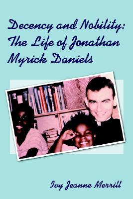 Decency And Nobility: The Life Of Jonathan Myrick Daniels  by  Ivy Merrill