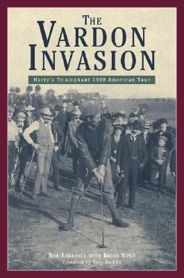 The Vardon Invasion: Harrys Triumphant 1900 American Tour  by  Bob Labbance