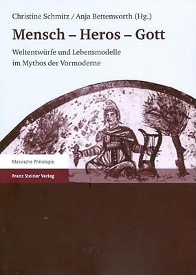 Menschen - Heros - Gott: Weltentwuerfe Und Lebensmodelle Im Mythos Der Vormoderne Anja Bettenworth