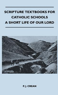 Scripture Textbooks for Catholic Schools - A Short Life of Our Lord  by  P. J. Crean