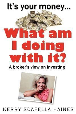 Its Your Money... What Am I Doing with It?  by  Kerry Scafella Haines