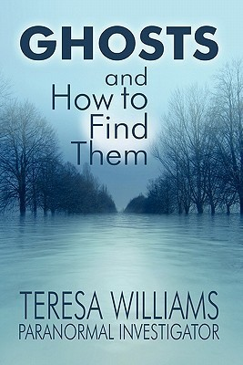 Ghosts and How to Find Them  by  Teresa Williams Paranormal Investigator