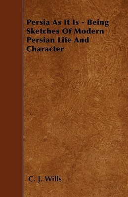 Persia as It Is - Being Sketches of Modern Persian Life and Character  by  C.J. Wills