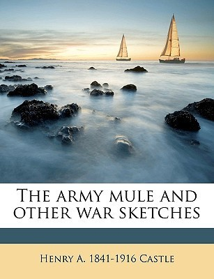 The Army Mule and Other War Sketches Henry A. Castle