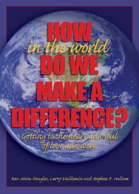 How in the World Do We Make a Difference?: Getting to the Heart and Soul of Love and Work  by  Norm Douglas