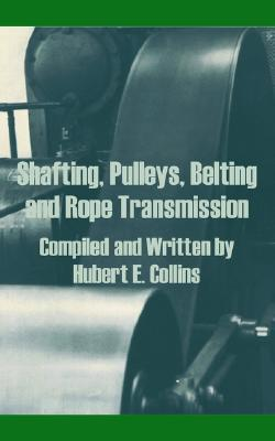 Shafting, Pulleys, Belting and Rope Transmission Hubert E. Collins