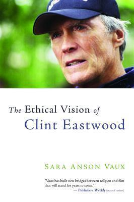 The Ethical Vision of Clint Eastwood  by  Sara Anson Vaux
