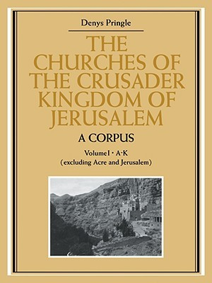 The Churches of the Crusader Kingdom of Jerusalem: A Corpus: Volume 1, A-K Denys Pringle