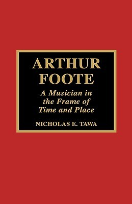 Arthur Foote: A Musician in the Frame of Time and Place Nicholas E. Tawa