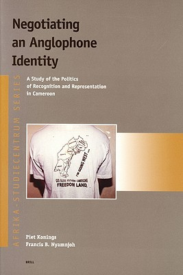 Negotiating an Anglophone Identity: A Study of the Politics of Recognition and Representation Ina Study of the Politics of Recognition and Representation in Cameroon Cameroon Piet Konings