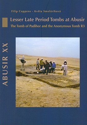 Lesser Late Period Tombs at Abusir: The Tomb of Padihor and the Anonymous Tomb R3 Filip Coppens