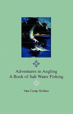 Adventures in Angling - A Book of Salt Water Fishing  by  Van Campen Heilner