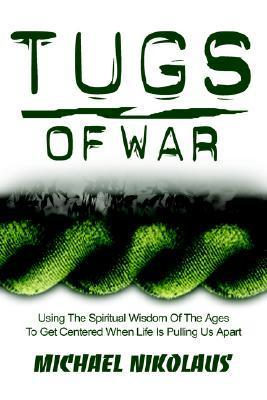 Tugs of War Tugs of War: Using the Spiritual Wisdom of the Ages to Get Centered When Using the Spiritual Wisdom of the Ages to Get Centered Whe Michael J. Nikolaus