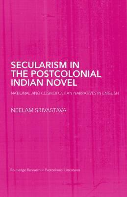 Secularism in the Postcolonial Indian Novel: National and Cosmopolitan Narratives in English  by  Neel Srivastava