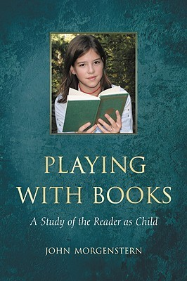 Playing with Books: A Study of the Reader as Child  by  John Morgenstern