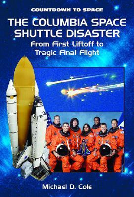 The Columbia Space Shuttle Disaster: From First Liftoff to Tragic Final Flight Michael D. Cole
